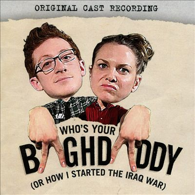 Who's Your Baghdaddy, or How I Started the Iraq War [Original Cast Recording]