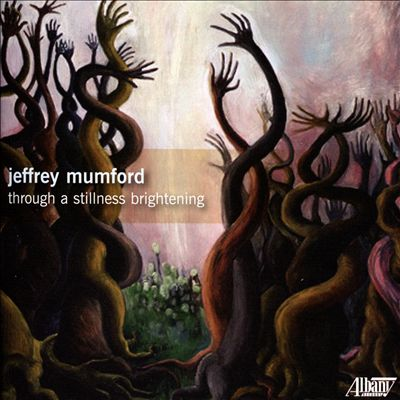 Jeffrey Mumford: Through a Stillness Brightening