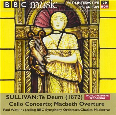 Sullivan: Te Deum (1872); Cello Concerto; Macbeth Overture