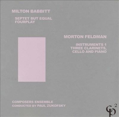 Milton Babbitt: Septet but Equal; Fourplay; Morton Feldman: Instruments 1; Three Clarinets, Cello and Piano