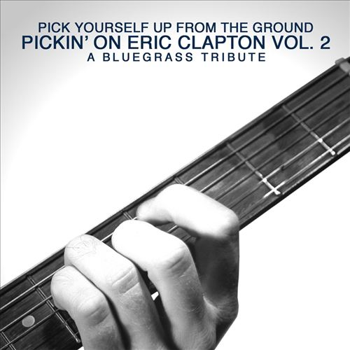 Pick Yourself Up from the Ground: Pickin' on Eric Clapton, Vol. 2 - A Bluegrass Tribute