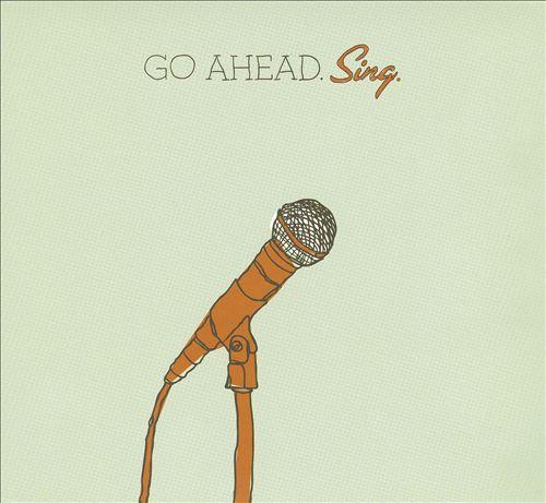 Go Ahead. Sing.