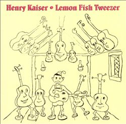 Lemon Fish Tweezer: A History of Henry Kaiser's Solo Guitar Improvisations (1973-1991)