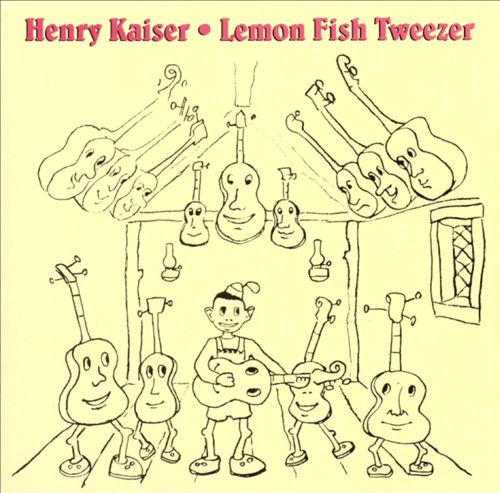 Lemon Fish Tweezer: A History of Henry Kaiser's Solo Guitar Improvisations (1973-1991)