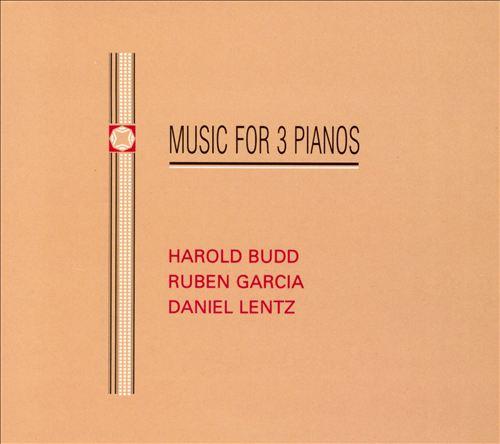 Harold Budd, Ruben Garcia, Daniel Lentz: Music for Three Pianos