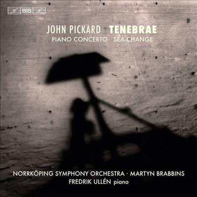 John Pickard: Tenebrae; Piano Concerto; Sea-Change