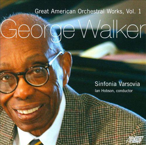 George Walker: Great American Orchestral Works, Vol. 1