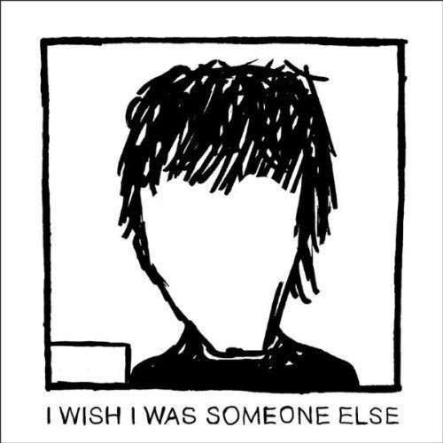 I Wish I Was Someone Else