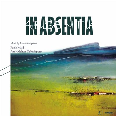 In Absentia: Music by Iranian composers - Fozié Majd, Amir Mahyar Tafreshipour