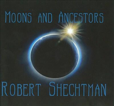 Robert Schechtman: Moons and Ancestors